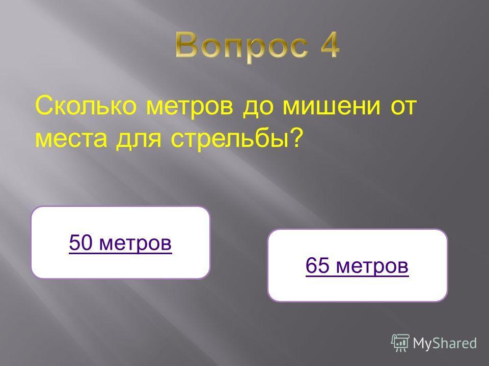Сколько метров до мишени от места для стрельбы? 50 метров 65 метров
