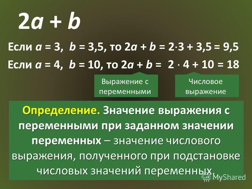 2a + b Если a = 3, b = 3,5, то 2a + b = 2 3 + 3,5 Если a = 4, b = 10, то 2a + b = = 18 = 9,5 2 4 + 10 Выражение с переменными Числовое выражение Определение. Значение выражения с переменными при заданном значении переменных – значение числового выраж