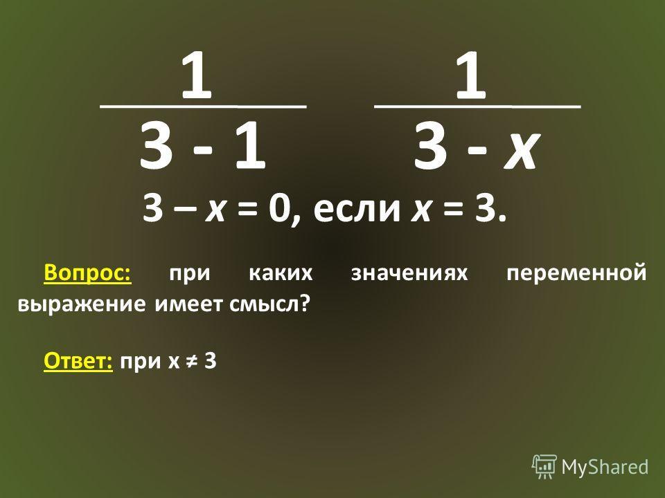 1 3 - 1 1 3 - x 3 – x = 0, если x = 3. Вопрос: при каких значениях переменной выражение имеет смысл? Ответ: при x 3