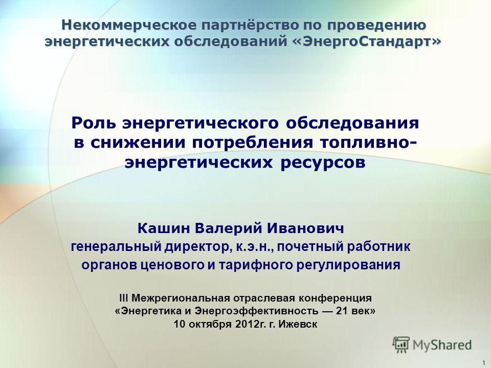 1 Роль энергетического обследования в снижении потребления топливно- энергетических ресурсов Кашин Валерий Иванович генеральный директор, к.э.н., почетный работник органов ценового и тарифного регулирования Некоммерческое партнёрство по проведению эн