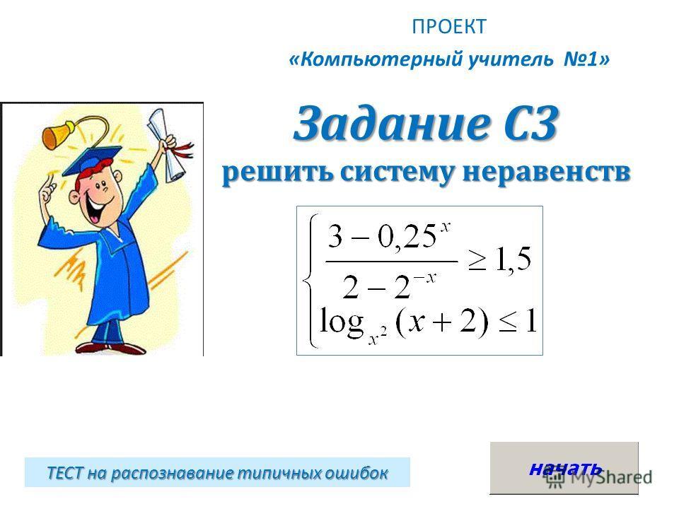 Задание С3 решить систему неравенств ПРОЕКТ «Компьютерный учитель 1» ТЕСТ на распознавание типичных ошибок