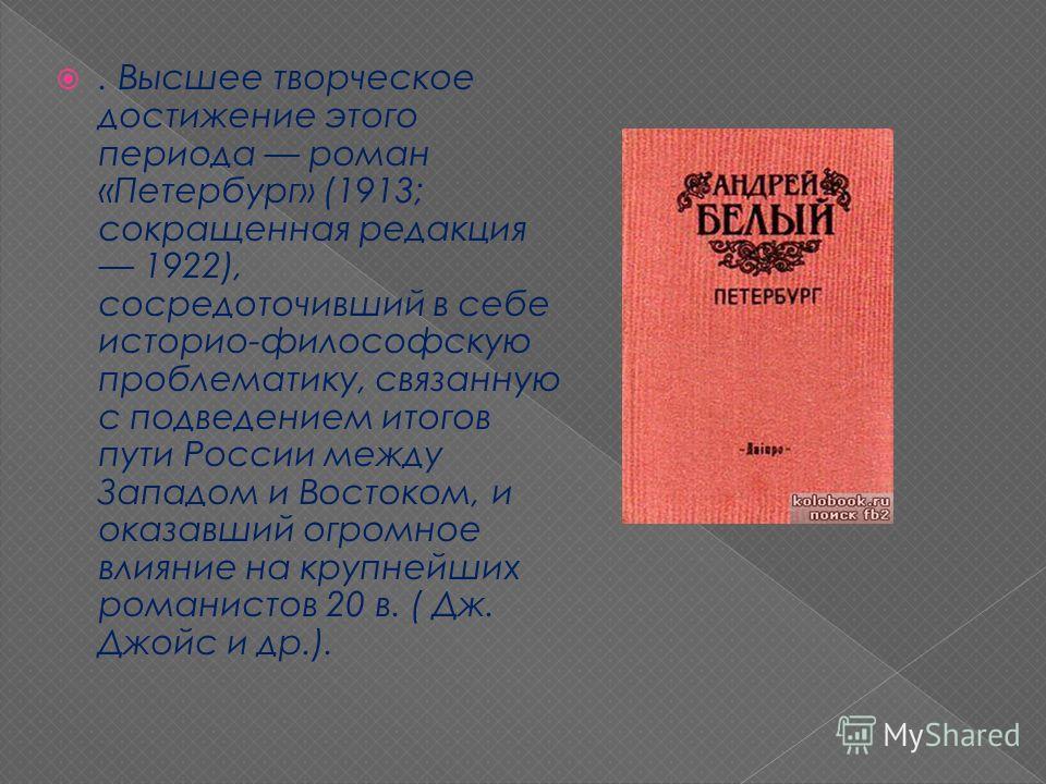. Высшее творческое достижение этого периода роман «Петербург» (1913; сокращенная редакция 1922), сосредоточивший в себе историо-философскую проблематику, связанную с подведением итогов пути России между Западом и Востоком, и оказавший огромное влиян