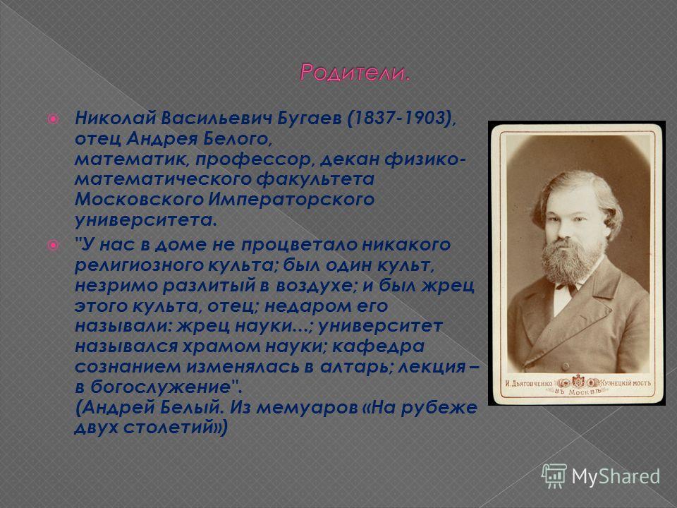 Николай Васильевич Бугаев (1837-1903), отец Андрея Белого, математик, профессор, декан физико- математического факультета Московского Императорского университета.
