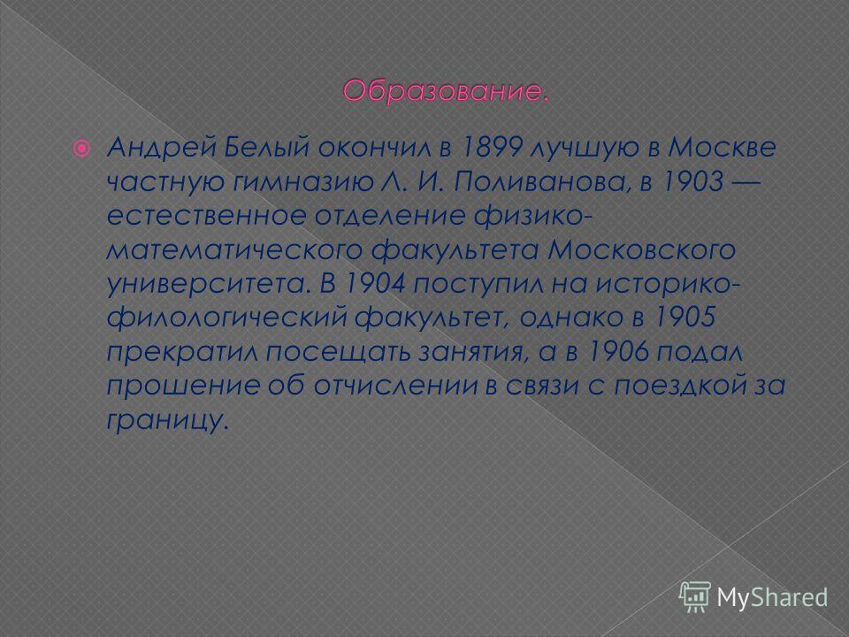 Андрей Белый окончил в 1899 лучшую в Москве частную гимназию Л. И. Поливанова, в 1903 естественное отделение физико- математического факультета Московского университета. В 1904 поступил на историко- филологический факультет, однако в 1905 прекратил п
