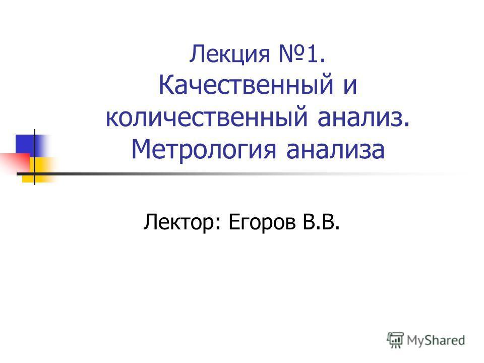 Лекция 1. Качественный и количественный анализ. Метрология анализа Лектор: Егоров В.В.