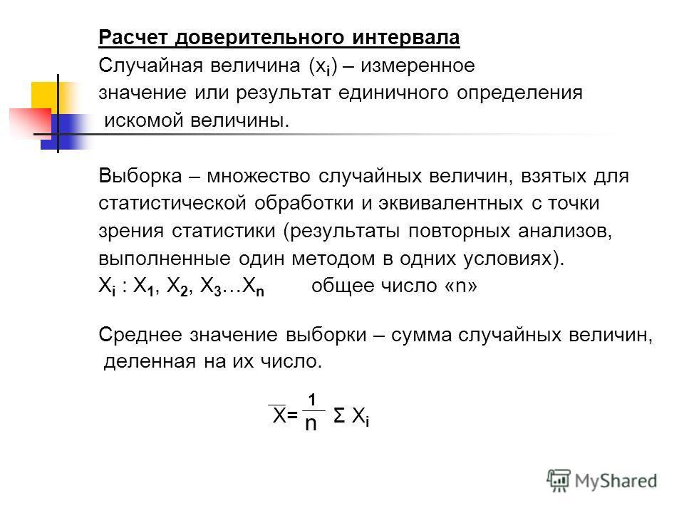 Расчет доверительного интервала Случайная величина (х i ) – измеренное значение или результат единичного определения искомой величины. Выборка – множество случайных величин, взятых для статистической обработки и эквивалентных с точки зрения статистик