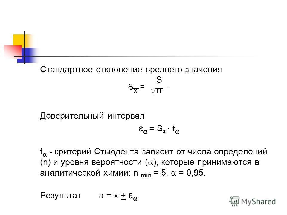 Стандартное отклонение среднего значения S S x = n Доверительный интервал = S x · t t - критерий Стьюдента зависит от числа определений (n) и уровня вероятности ( ), которые принимаются в аналитической химии: n min = 5, = 0,95. Результат a = x +