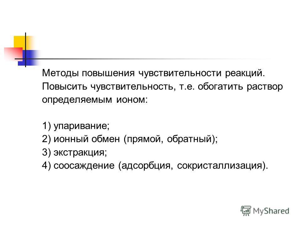 Методы повышения чувствительности реакций. Повысить чувствительность, т.е. обогатить раствор определяемым ионом: 1) упаривание; 2) ионный обмен (прямой, обратный); 3) экстракция; 4) соосаждение (адсорбция, сокристаллизация).