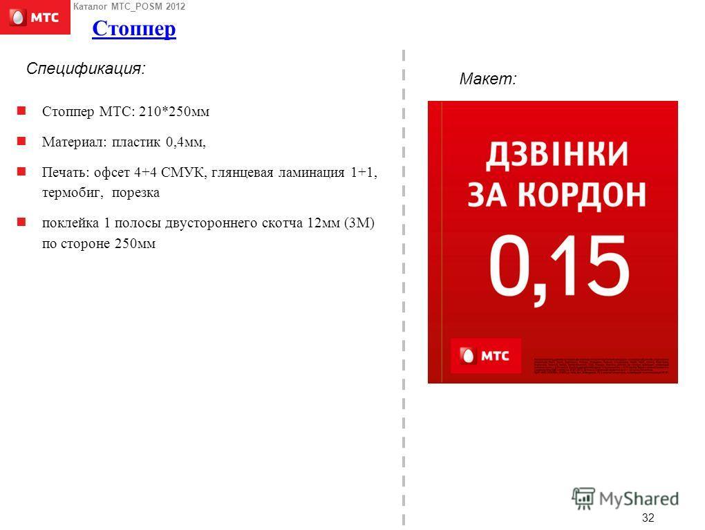 Каталог МТС_POSM 2012 32 Стоппер Стоппер МТС: 210*250мм Материал: пластик 0,4мм, Печать: офсет 4+4 СМУК, глянцевая ламинация 1+1, термобиг, порезка поклейка 1 полосы двустороннего скотча 12мм (3М) по стороне 250мм 32 Макет: Спецификация: