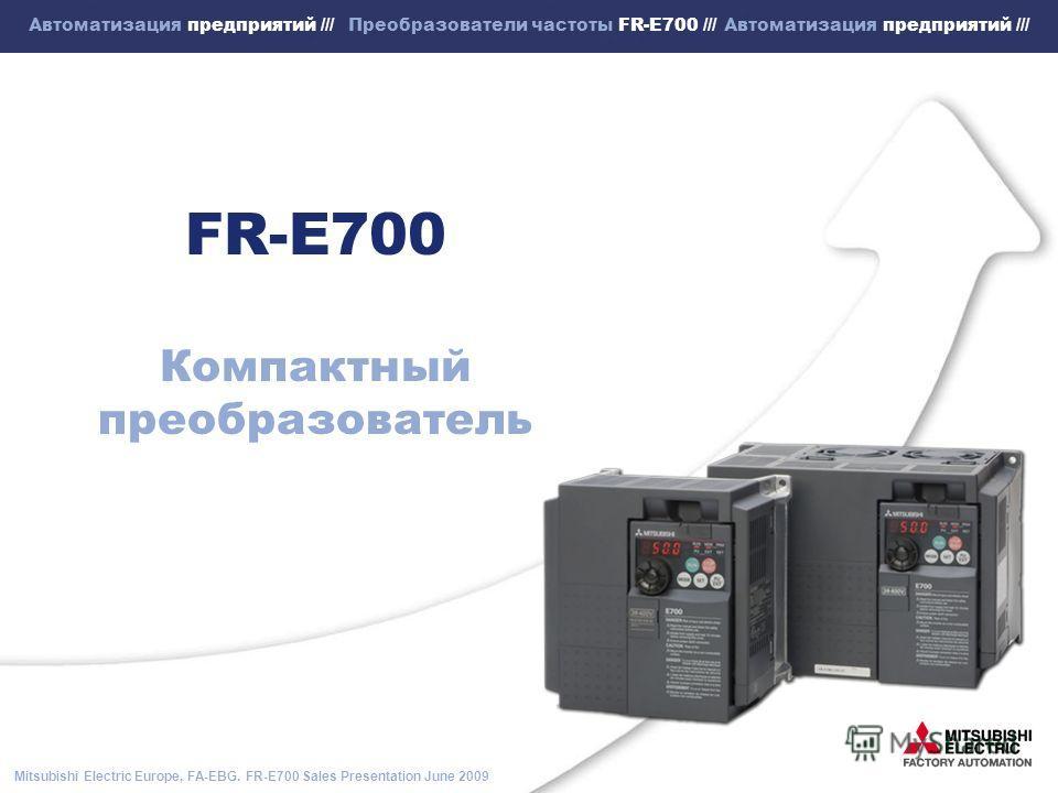 Mitsubishi Electric Europe, FA-EBG. FR-E700 Sales Presentation June 2009 Автоматизация предприятий /// Преобразователи частоты FR-E700 /// Автоматизация предприятий /// FR-E700 Компактный преобразователь