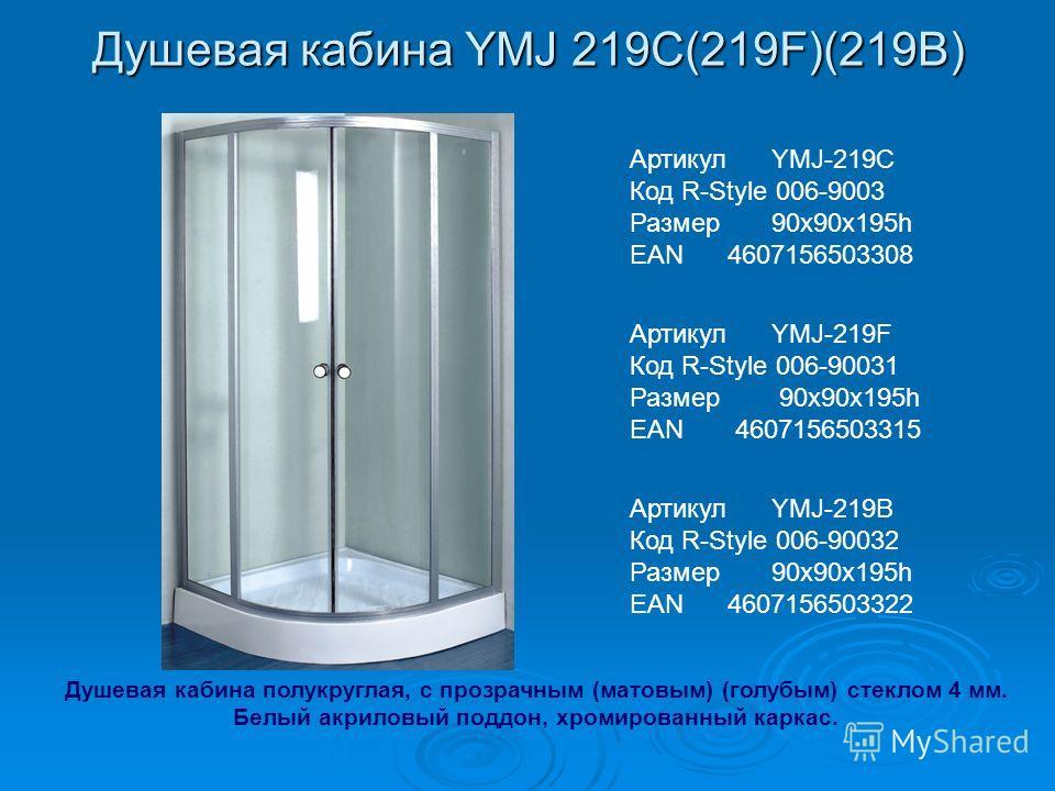Душевая кабина YMJ 219С(219F)(219B) Артикул YMJ-219C Код R-Style 006-9003 Размер 90х90х195h EAN 4607156503308 Артикул YMJ-219F Код R-Style 006-90031 Размер 90х90х195h EAN 4607156503315 Артикул YMJ-219B Код R-Style 006-90032 Размер 90х90х195h EAN 4607
