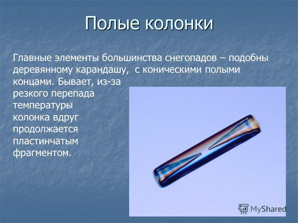 Полые колонки Главные элементы большинства снегопадов – подобны деревянному карандашу, с коническими полыми концами. Бывает, из-за резкого перепада температуры колонка вдруг продолжается пластинчатым фрагментом.