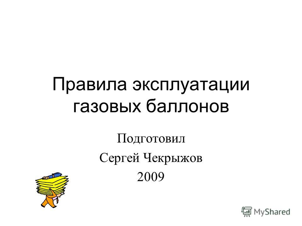 Правила эксплуатации газовых баллонов Подготовил Сергей Чекрыжов 2009