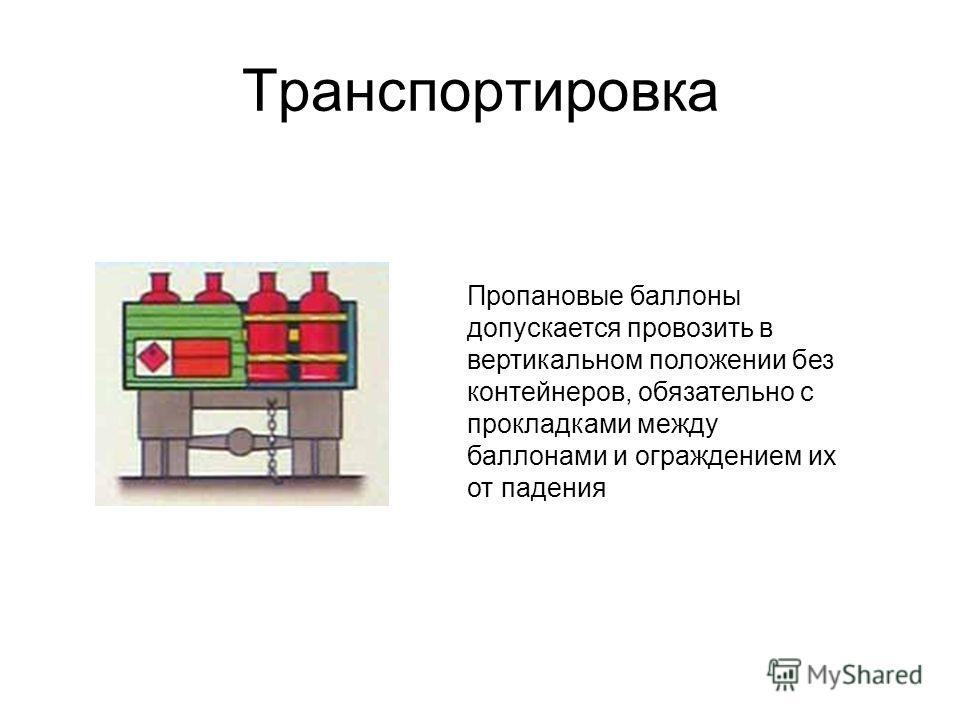 Транспортировка Пропановые баллоны допускается провозить в вертикальном положении без контейнеров, обязательно с прокладками между баллонами и ограждением их от падения