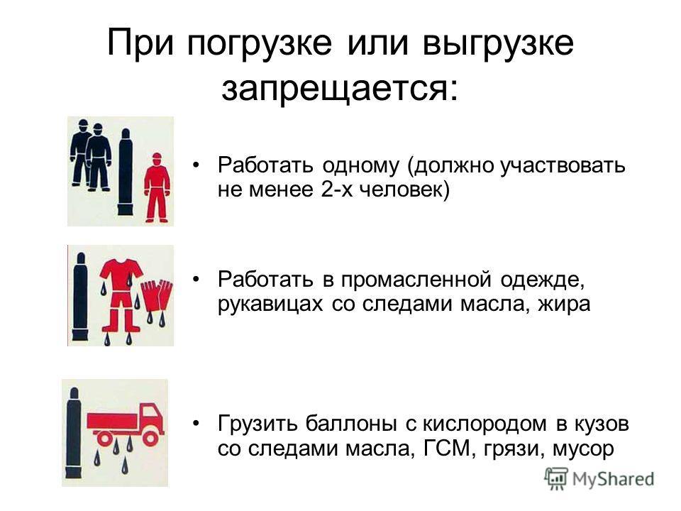 При погрузке или выгрузке запрещается: Работать одному (должно участвовать не менее 2-х человек) Работать в промасленной одежде, рукавицах со следами масла, жира Грузить баллоны с кислородом в кузов со следами масла, ГСМ, грязи, мусор