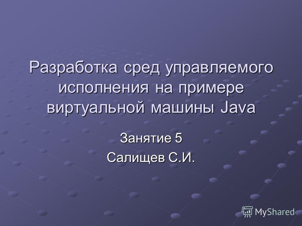 Разработка сред управляемого исполнения на примере виртуальной машины Java Занятие 5 Салищев С.И.