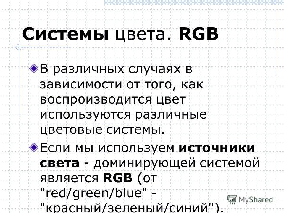 Системы цвета. RGB В различных случаях в зависимости от того, как воспроизводится цвет используются различные цветовые системы. Если мы используем источники света - доминирующей системой является RGB (от red/green/blue - красный/зеленый/синий).