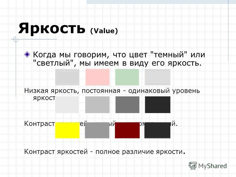 Яркость (Value) Когда мы говорим, что цвет темный или светлый, мы имеем в виду его яркость. Низкая яркость, постоянная - одинаковый уровень яркости. Контраст яркостей - серый = ахроматичный. Контраст яркостей - полное различие яркости.