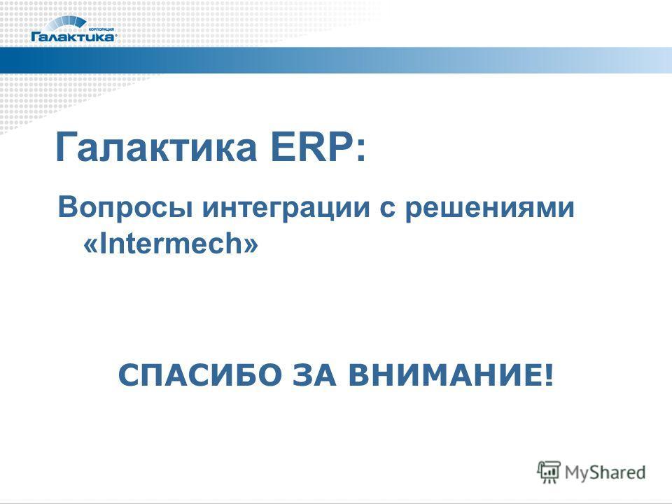 СПАСИБО ЗА ВНИМАНИЕ! Галактика ERP: Вопросы интеграции c решениями «Intermech»