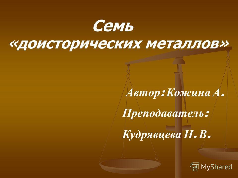 Семь «доисторических металлов» А втор : К ожина А. Преподаватель : Кудрявцева Н. В.