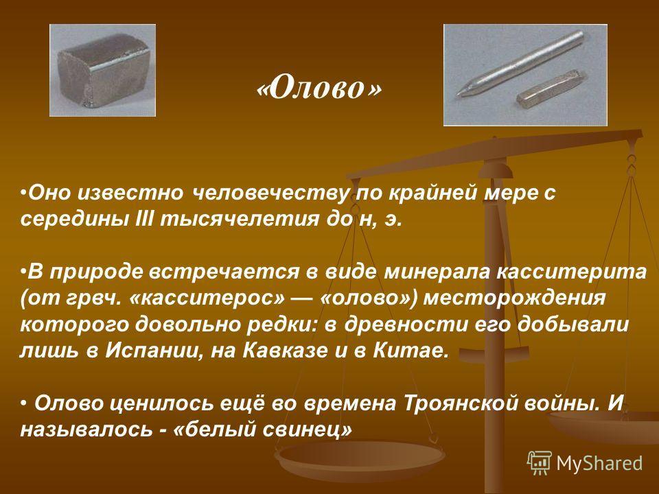 Оно известно человечеству по крайней мере с середины III тысячелетия до н, э. В природе встречается в виде минерала касситерита (от грвч. «касситерос» «олово») месторождения которого довольно редки: в древности его добывали лишь в Испании, на Кавказе