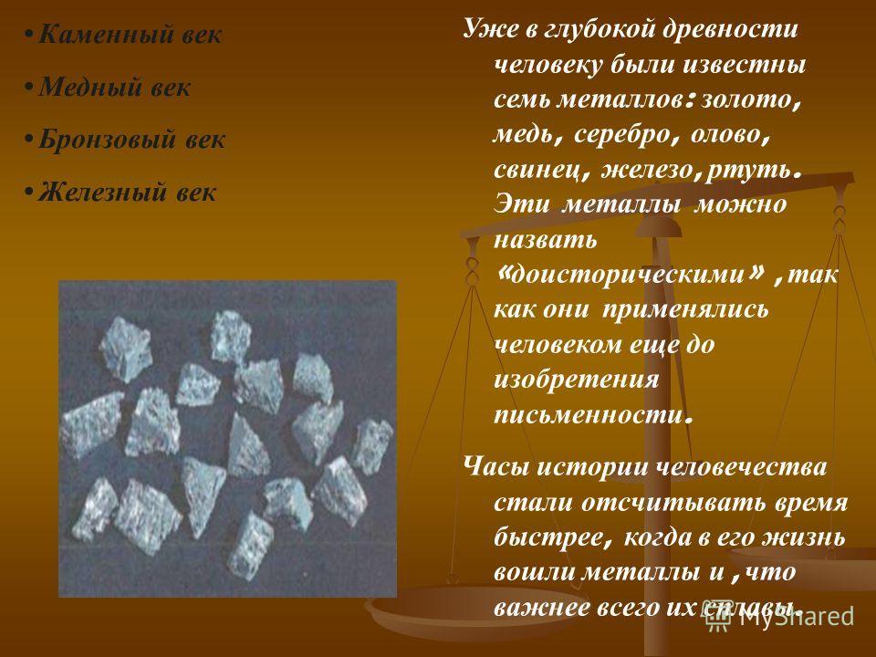 Уже в глубокой древности человеку были известны семь металлов : золото, медь, серебро, олово, свинец, железо, ртуть. Эти металлы можно назвать « доисторическими », так как они применялись человеком еще до изобретения письменности. Часы истории челове