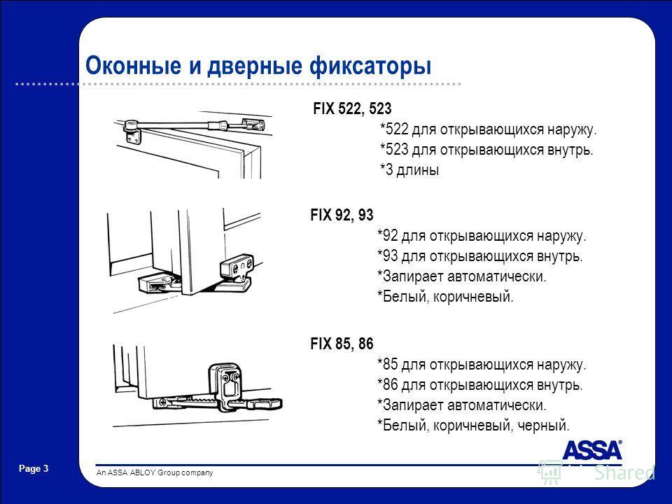 An ASSA ABLOY Group company Page 3 Оконные и дверные фиксаторы FIX 522, 523 *522 для открывающихся наружу. *523 для открывающихся внутрь. *3 длины FIX 92, 93 *92 для открывающихся наружу. *93 для открывающихся внутрь. *Запирает автоматически. *Белый,
