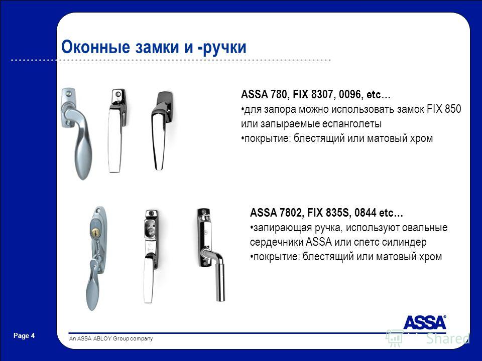An ASSA ABLOY Group company Page 4 Оконные замки и -ручки ASSA 7802, FIX 835S, 0844 etc… запирающая ручка, используют овальные сердечники ASSA или спетс силиндер покрытие: блестящий или матовый хром ASSA 780, FIX 8307, 0096, etc… для запора можно исп