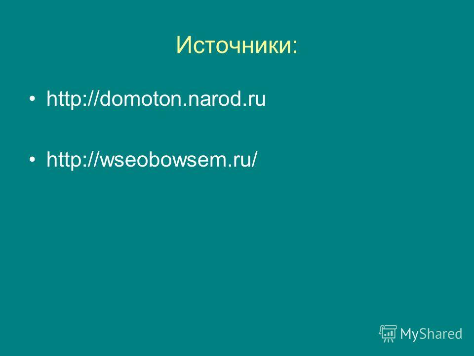 Источники: http://domoton.narod.ru http://wseobowsem.ru/