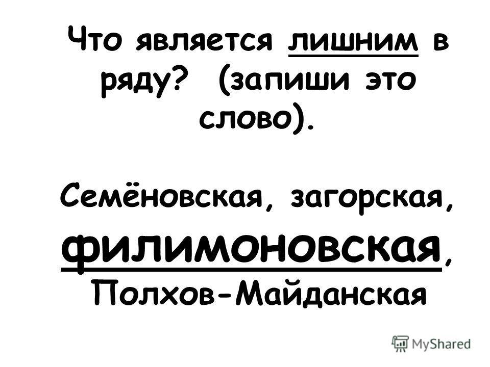 Что является лишним в ряду? (запиши это слово). Семёновская, загорская, филимоновская, Полхов-Майданская