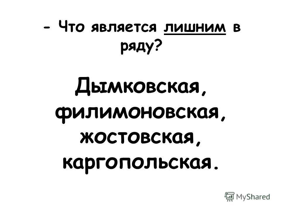 - Что является лишним в ряду? Дымковская, филимоновская, жостовская, каргопольская.
