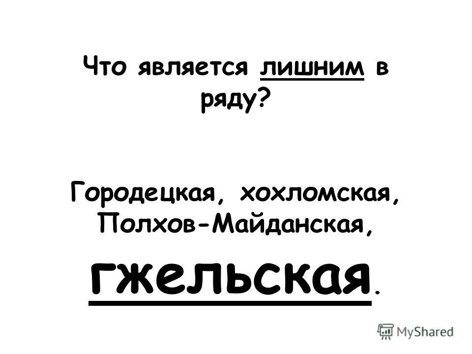 Что является лишним в ряду? Городецкая, хохломская, Полхов-Майданская, гжельская.