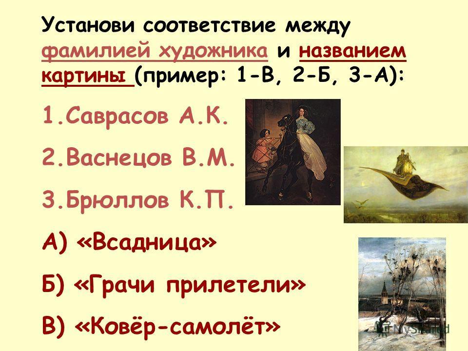 Установи соответствие между фамилией художника и названием картины (пример: 1-В, 2-Б, 3-А): 1.Саврасов А.К. 2.Васнецов В.М. 3.Брюллов К.П. А) «Всадница» Б) «Грачи прилетели» В) «Ковёр-самолёт»