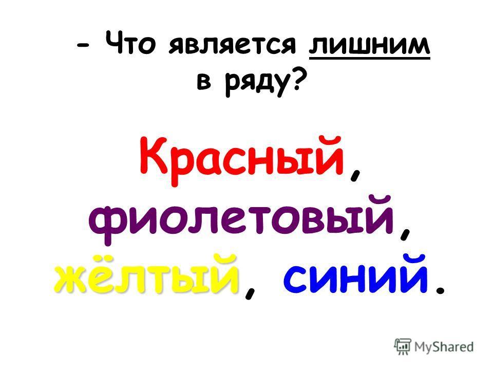 - Что является лишним в ряду? жёлтый Красный, фиолетовый, жёлтый, синий.
