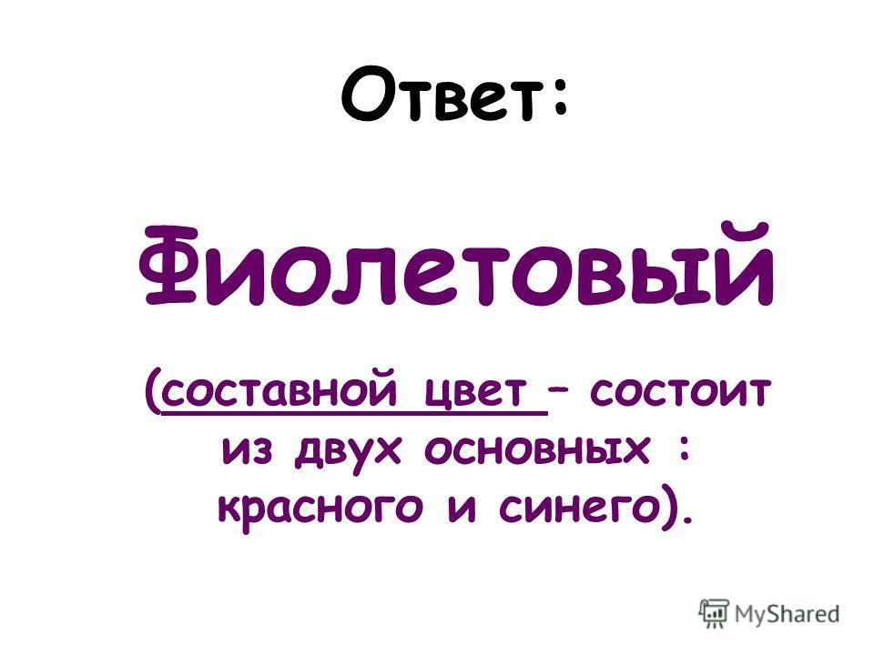 Ответ: Фиолетовый (составной цвет – состоит из двух основных : красного и синего).