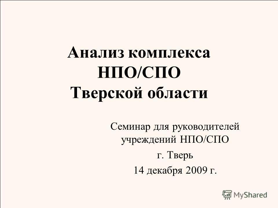 Анализ комплекса НПО/СПО Тверской области Семинар для руководителей учреждений НПО/СПО г. Тверь 14 декабря 2009 г.