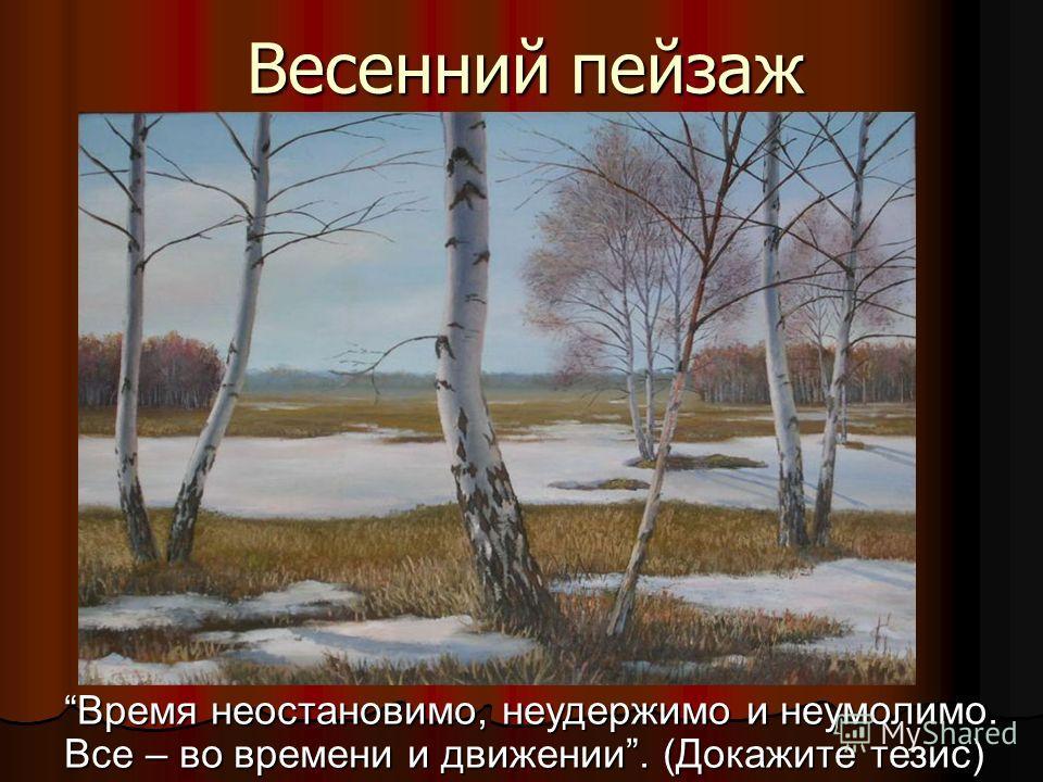 Весенний пейзаж Время неостановимо, неудержимо и неумолимо. Все – во времени и движении. (Докажите тезис)