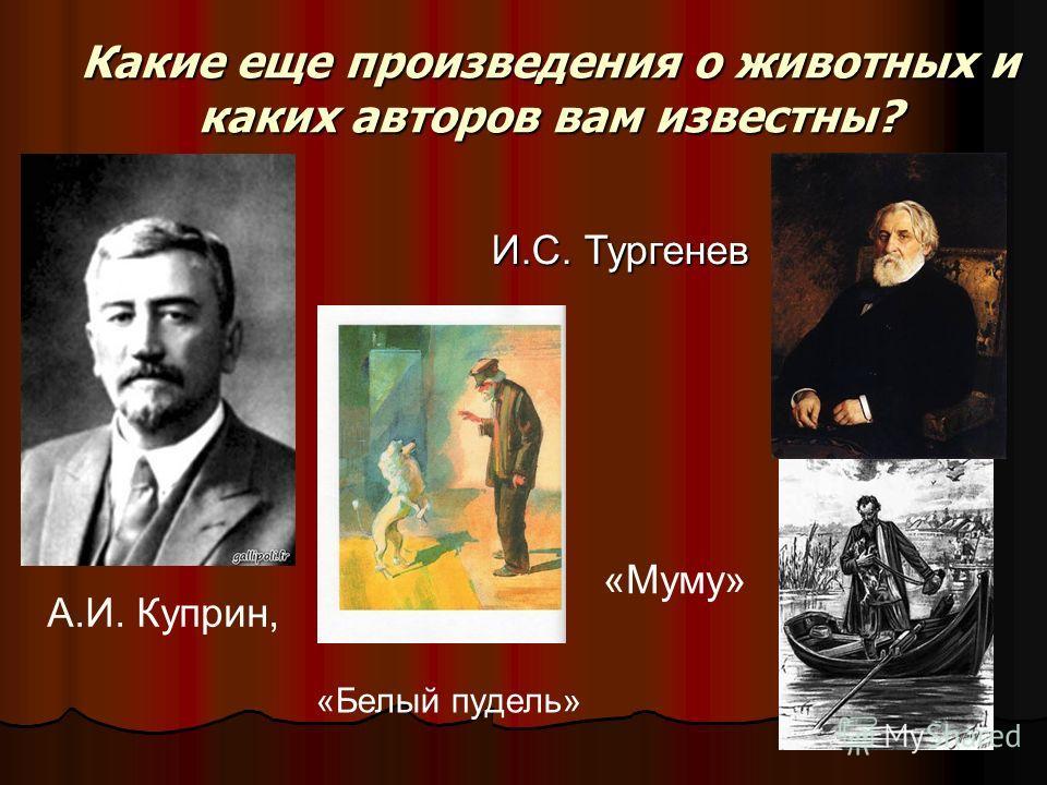 Какие еще произведения о животных и каких авторов вам известны? А.И. Куприн, «Белый пудель» И.С. Тургенев «Муму»