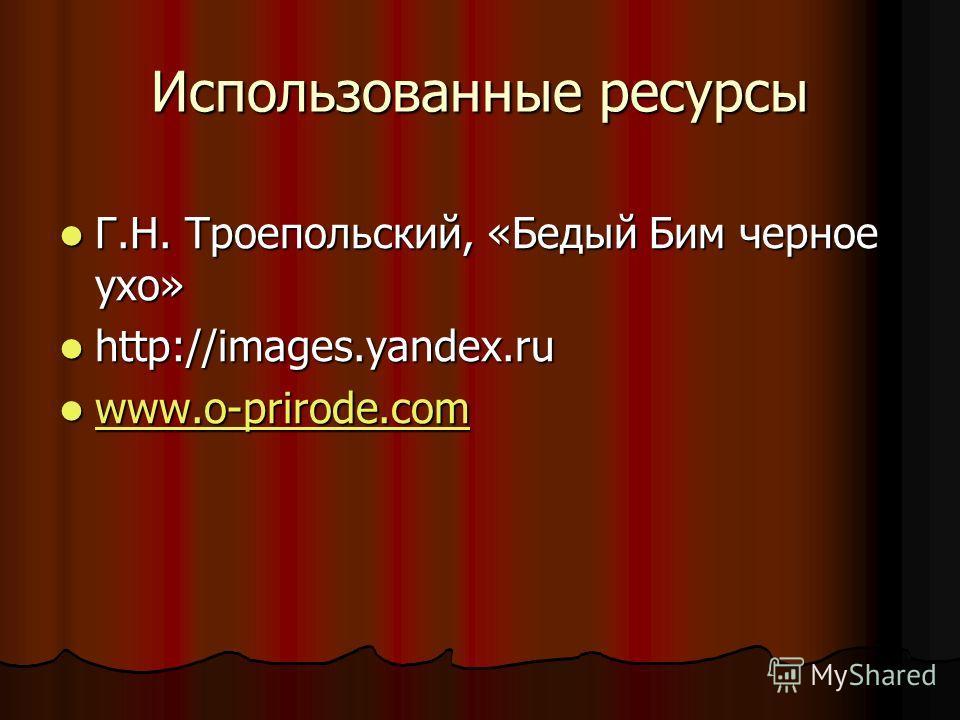 Использованные ресурсы Г.Н. Троепольский, «Бедый Бим черное ухо» Г.Н. Троепольский, «Бедый Бим черное ухо» http://images.yandex.ru http://images.yandex.ru www.o-prirode.com www.o-prirode.com www.o-prirode.com