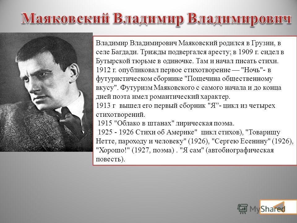 Владимир Владимирович Маяковский родился в Грузии, в селе Багдади. Трижды подвергался аресту; в 1909 г. сидел в Бутырской тюрьме в одиночке. Там и начал писать стихи. 1912 г. опубликовал первое стихотворение