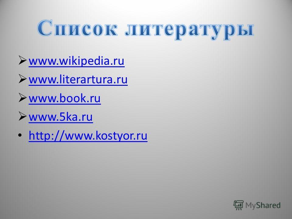 www.wikipedia.ru www.wikipedia.ru www.literartura.ru www.literartura.ru www.book.ru www.book.ru www.5ka.ru http://www.kostyor.ru