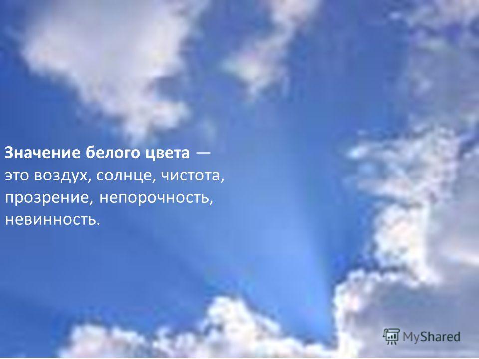 Значение белого цвета это воздух, солнце, чистота, прозрение, непорочность, невинность.