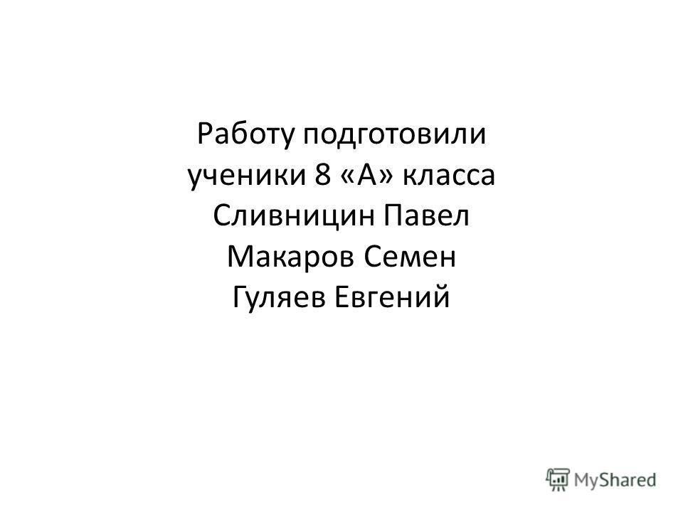 Работу подготовили ученики 8 «А» класса Сливницин Павел Макаров Семен Гуляев Евгений