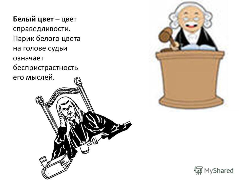 Белый цвет – цвет справедливости. Парик белого цвета на голове судьи означает беспристрастность его мыслей.