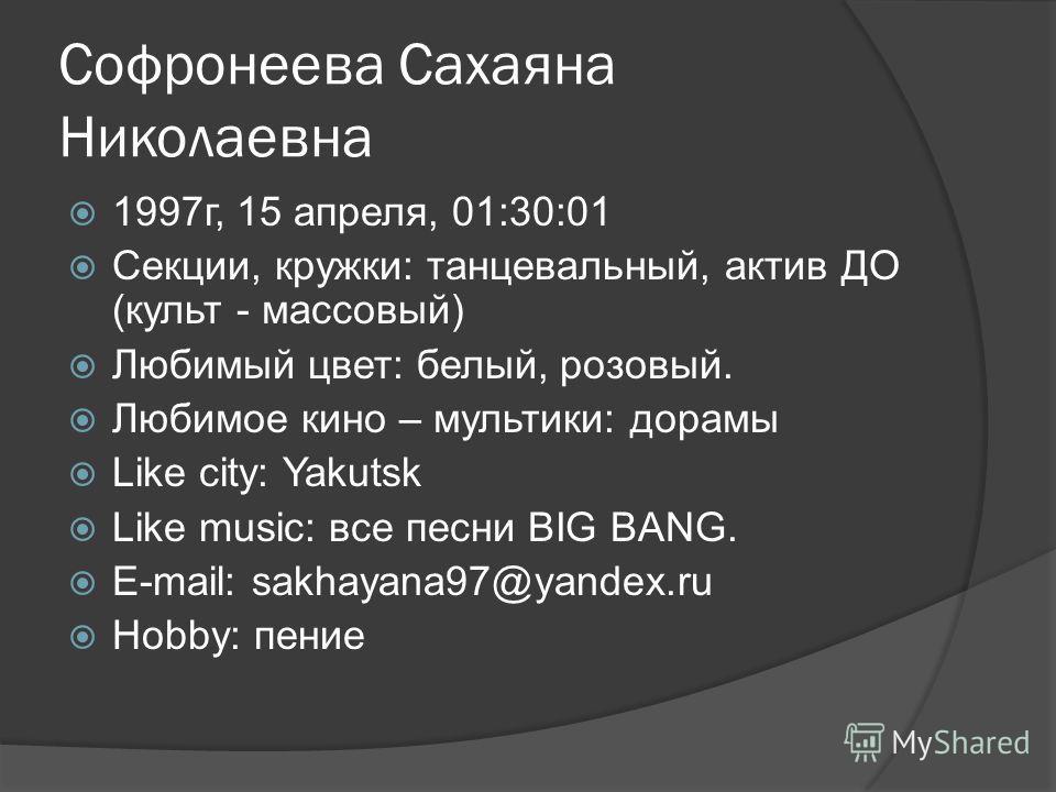 Софронеева Сахаяна Николаевна 1997г, 15 апреля, 01:30:01 Секции, кружки: танцевальный, актив ДО (культ - массовый) Любимый цвет: белый, розовый. Любимое кино – мультики: дорамы Like city: Yakutsk Like music: все песни BIG BANG. E-mail: sakhayana97@ya