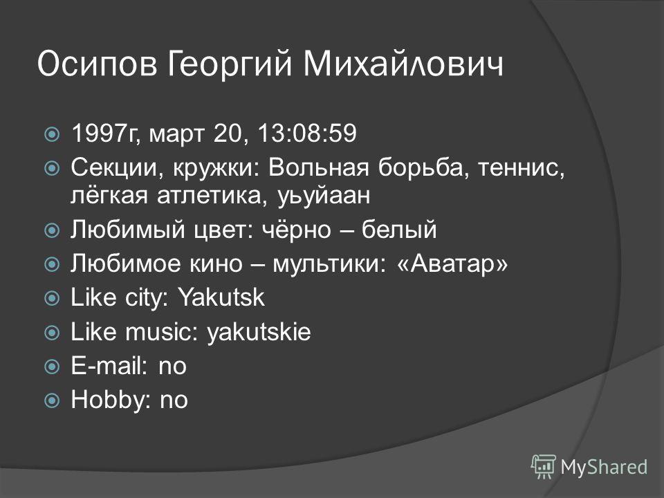 Осипов Георгий Михайлович 1997г, март 20, 13:08:59 Секции, кружки: Вольная борьба, теннис, лёгкая атлетика, уьуйаан Любимый цвет: чёрно – белый Любимое кино – мультики: «Аватар» Like city: Yakutsk Like music: yakutskie E-mail: no Hobby: no