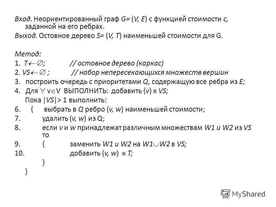 Вход. Неориентированный граф G= (V, Е) с функцией стоимости с, заданной на его ребрах. Выход. Остовное дерево S= (V, Т) наименьшей стоимости для G. Метод: 1. Т ; // остовное дерево (каркас) 2. VS ; // набор непересекающихся множеств вершин 3. построи