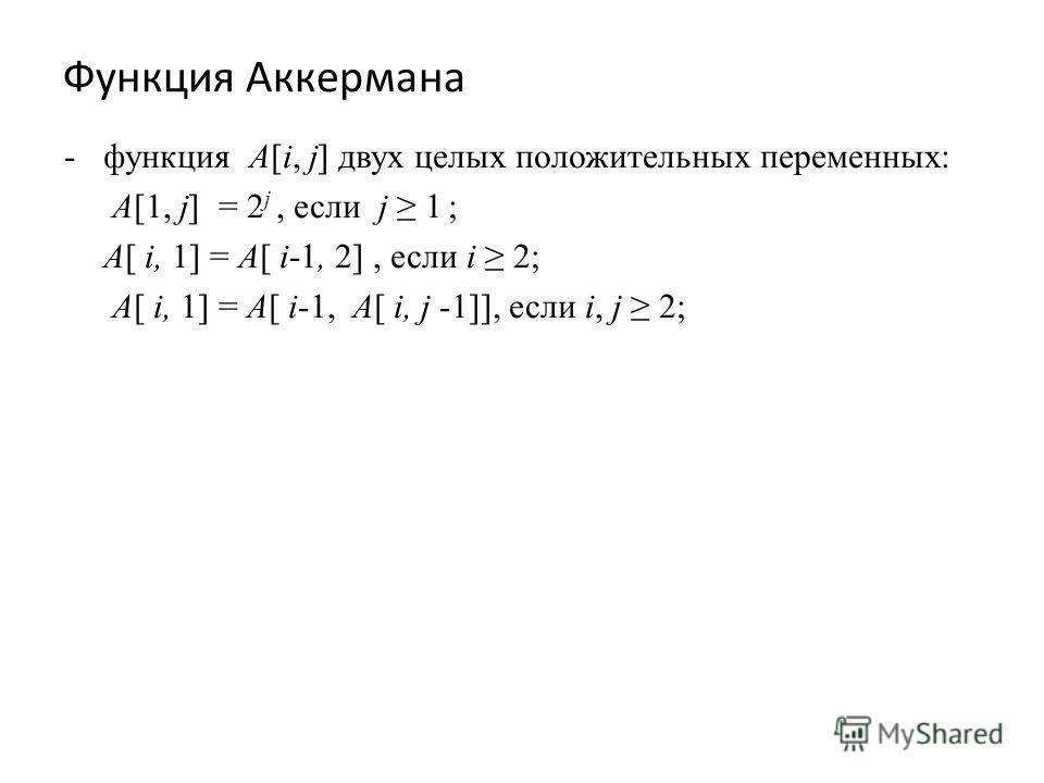 Функция Аккермана -функция A[i, j] двух целых положительных переменных: A[1, j] = 2 j, если j 1 ; A[ i, 1] = A[ i-1, 2], если i 2; A[ i, 1] = A[ i-1, A[ i, j -1]], если i, j 2;