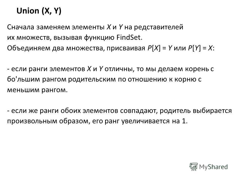Union (X, Y) Сначала заменяем элементы X и Y на редставителей их множеств, вызывая функцию FindSet. Объединяем два множества, присваивая P[X] = Y или P[Y] = X: - если ранги элементов X и Y отличны, то мы делаем корень с бо'льшим рангом родительским п