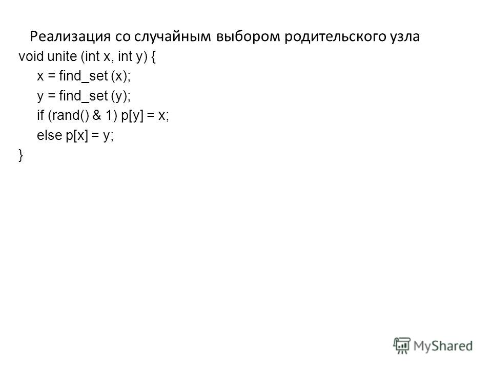 Реализация со случайным выбором родительского узла void unite (int x, int y) { x = find_set (x); y = find_set (y); if (rand() & 1) p[y] = x; else p[x] = y; }